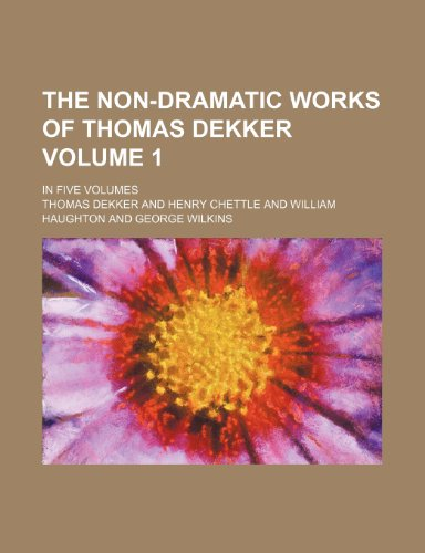The non-dramatic works of Thomas Dekker Volume 1; In five volumes (1150188731) by Thomas Dekker