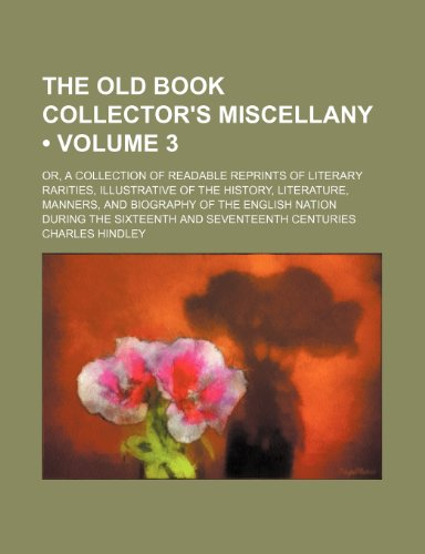 The Old Book Collector's Miscellany (Volume 3); Or, a Collection of Readable Reprints of Literary Rarities, Illustrative of the History, Literature, ... the Sixteenth and Seventeenth Centuries (1150188839) by Charles Hindley