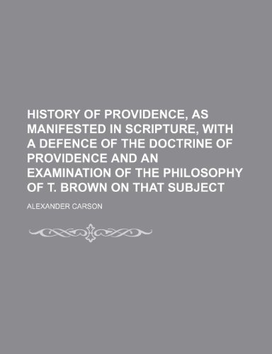 History of Providence, as Manifested in Scripture, With a Defence of the Doctrine of Providence and an Examination of the Philosophy of T. Brown on That Subject (1150222018) by Alexander Carson