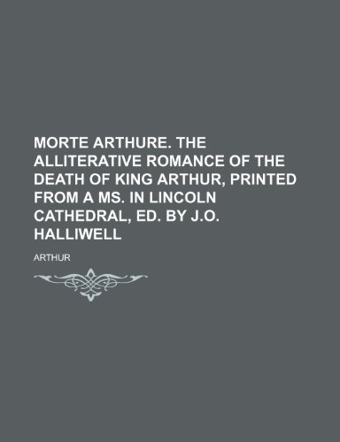 Morte Arthure. the Alliterative Romance of the Death of King Arthur, Printed from a Ms. in Lincoln Cathedral, Ed. by J.O. Halliwell (1150240024) by Arthur
