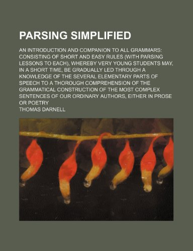 9781150240256: Parsing simplified; an introduction and companion to all grammars consisting of short and easy rules (with parsing lessons to each), whereby very ... knowledge of the several elementary parts of