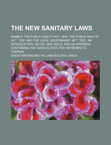 The new sanitary laws; namely, the Public Health Act, 1848, the Public Health Act, 1858, and the Local Government Act, 1858: an introduction, notes, ... the various statutes referred to therein (1150248947) by Britain, Great
