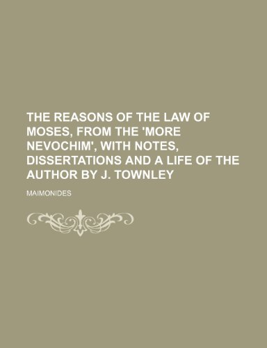 The Reasons of the Law of Moses, From the 'more Nevochim', With Notes, Dissertations and a Life of the Author by J. Townley (1150249307) by Maimonides