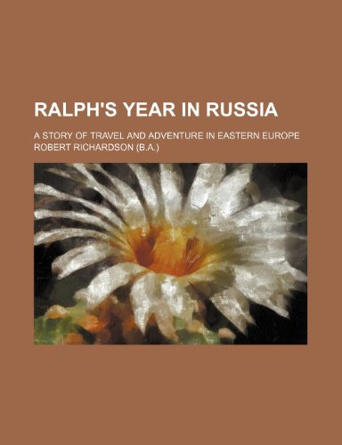 Ralph's Year in Russia; A Story of Travel and Adventure in Eastern Europe - Richardson, Robert