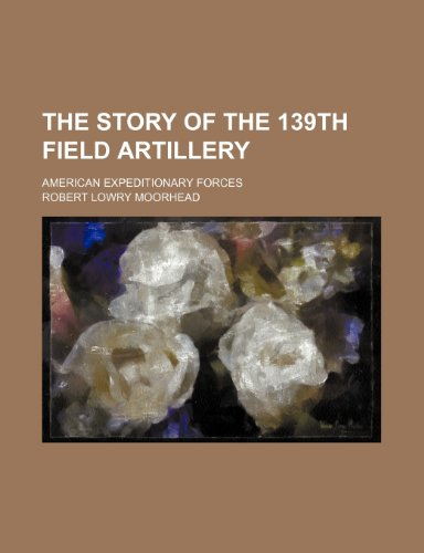 9781150304415: The story of the 139th field artillery; American expeditionary forces