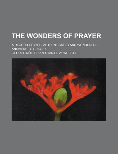 The Wonders of prayer; a record of well authenticated and wonderful answers to prayer (1150306815) by Müller, George