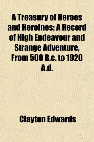 9781150331336: A Treasury of Heroes and Heroines; A Record of High Endeavour and Strange Adventure, From 500 B.c. to 1920 A.d.