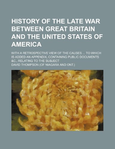 History of the late war between Great Britain and the United States of America; with a retrospective view of the causes to which is added an ... public documents &c., relating to the subject (9781150349928) by David Thompson