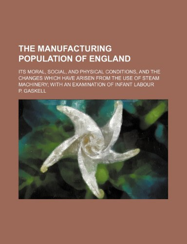 9781150391620: The Manufacturing Population of England; Its Moral, Social, and Physical Conditions, and the Changes Which Have Arisen From the Use of Steam Machinery With an Examination of Infant Labour