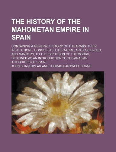 9781150405143: The History of the Mahometan Empire in Spain; Containing a General History of the Arabs, Their Institutions, Conquests, Literature, Arts, Sciences, ... to the Arabian Antiquities of Spain