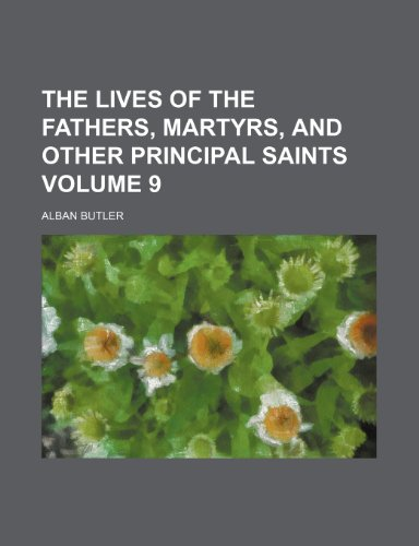 The lives of the fathers, martyrs, and other principal saints Volume 9 (9781150406522) by Butler, Alban