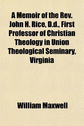 A Memoir of the Rev. John H. Rice, D.d., First Professor of Christian Theology in Union Theological Seminary, Virginia (9781150423673) by William Maxwell