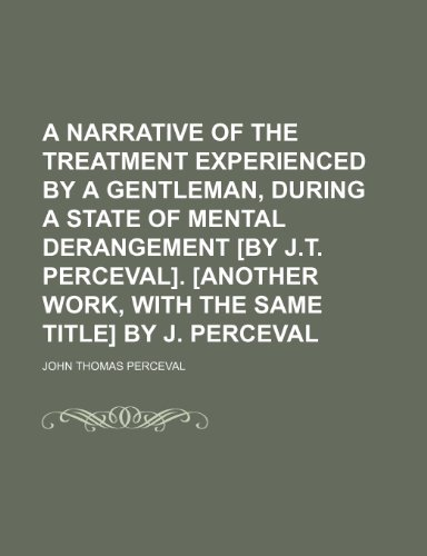 9781150424014: A Narrative of the Treatment Experienced by a Gentleman, During a State of Mental Derangement [By J.t. Perceval]. [Another Work, With the Same Title] by J. Perceval
