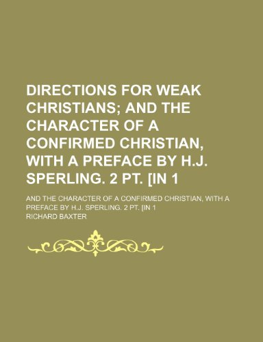 Directions for Weak Christians; And the Character of a Confirmed Christian, With a Preface by H.j. Sperling. 2 Pt. [In 1. and the Character of a With a Preface by H.j. Sperling. 2 Pt. [In 1 (9781150437731) by Richard Baxter