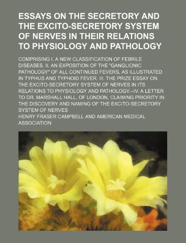 9781150439629: Essays on the Secretory and the Excito-Secretory System of Nerves in Their Relations to Physiology and Pathology; Comprising I. a New Classification ... of All Continued Fevers, as Illustrat