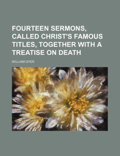 Fourteen Sermons, Called Christ's Famous Titles, Together With a Treatise on Death (1150442425) by William Dyer