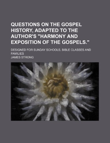 """Questions on the Gospel history, adapted to the author's """"Harmony and exposition of the Gospels.""""; Designed for Sunday schools, Bible classes and families (9781150475290) by James Strong"""