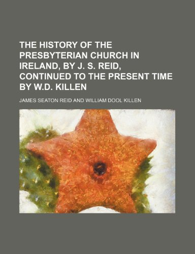 9781150514906: The History of the Presbyterian Church in Ireland, by J. S. Reid, Continued to the Present Time by W.d. Killen