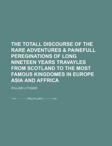9781150523199: The Totall Discourse of the Rare Adventures & Painefull Pereginations of Long Nineteen Years Travayles from Scotland to the Most Famous Kingdomes in E