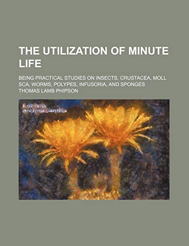 9781150524127: The Utilization of Minute Life; Being Practical Studies on Insects, Crustacea, Moll SCA, Worms, Polypes, Infusoria, and Sponges