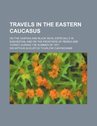 9781150526527: Travels in the eastern Caucasus; on the Caspian and Black seas, especially in Daghestan, and on the frontiers of Persia and Turkey, during the summer of 1871