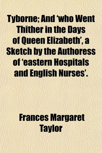 Tyborne; And 'who Went Thither in the Days of Queen Elizabeth', a Sketch by the Authoress of 'eastern Hospitals and English Nurses' and 'who Went ... of 'eastern Hospitals and English Nurses'. (115052703X) by Frances Margaret Taylor