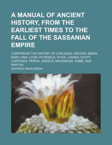 9781150536465: A Manual of Ancient History, from the Earliest Times to the Fall of the Sassanian Empire; Comprising the History of Chaldaea, Assyria, Media, ... Persia, Greece, Macedonia, Rome, and Parthia