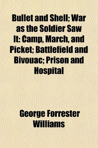 Bullet and Shell; War as the Soldier Saw It Camp, March, and Picket Battlefield and Bivouac Prison and Hospital (9781150544873) by George Forrester Williams