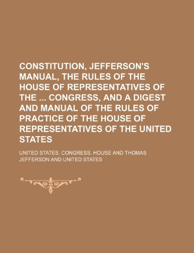9781150547157: Constitution, Jefferson's Manual, the Rules of the House of Representatives of the Congress, and a Digest and Manual of the Rules of Practice of the House of Representatives of the United States