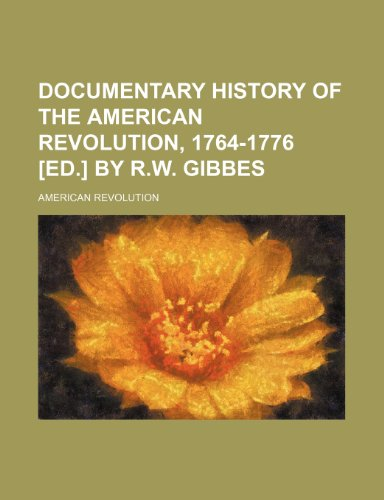 9781150549717: Documentary History of the American Revolution, 1764-1776 [Ed.] by R.W. Gibbes