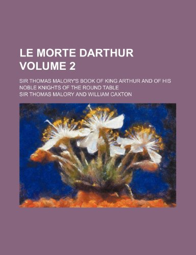 Le morte Darthur Volume 2; Sir Thomas Malory's book of King Arthur and of his noble knights of...