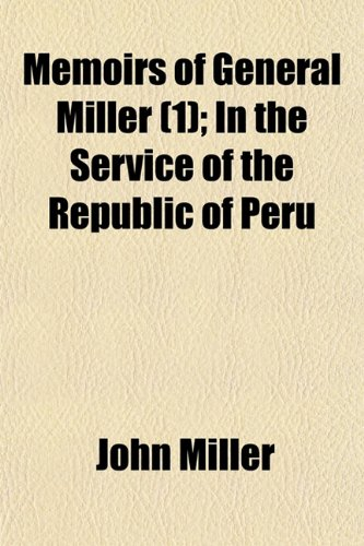 Memoirs of General Miller (Volume 1); In the Service of the Republic of Peru (9781150572425) by John Miller