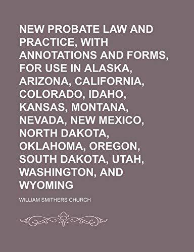 9781150578403: New Probate Law and Practice, With Annotations and Forms, for Use in Alaska, Arizona, California, Colorado, Idaho, Kansas, Montana, Nevada, New ... South Dakota, Utah, Washington, and Wyoming