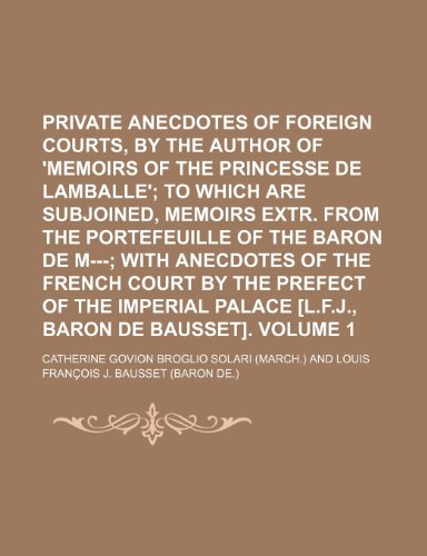9781150584510: Private Anecdotes of Foreign Courts, by the Author of 'Memoirs of the Princesse de Lamballe'; To Which Are Subjoined, Memoirs Extr. from the ... the French Court by the Prefect of Volume 1