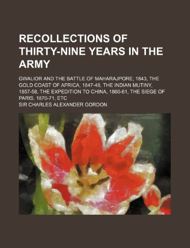 9781150587597: Recollections of Thirty-Nine Years in the Army; Gwalior and the Battle of Maharajpore, 1843, the Gold Coast of Africa, 1847-48, the Indian Mutiny, 185