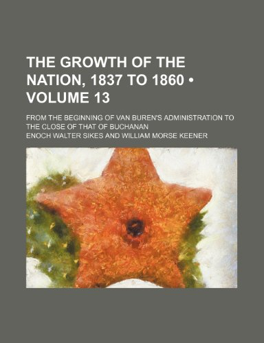 The Growth of the Nation, 1837 to 1860 (Volume 13); From the Beginning of Van Buren's Administration to the Close of That of Buchanan (115060803X) by Sikes, Enoch Walter