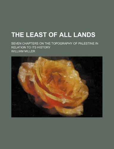 The Least of All Lands; Seven Chapters on the Topography of Palestine in Relation to Its History (9781150609640) by Miller, William