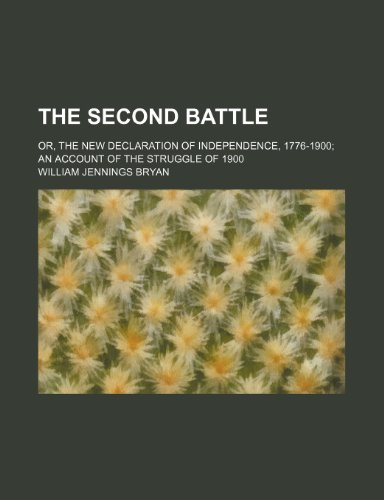 The second battle; or, The new declaration of independence, 1776-1900 an account of the struggle of 1900 (9781150631047) by William Jennings Bryan