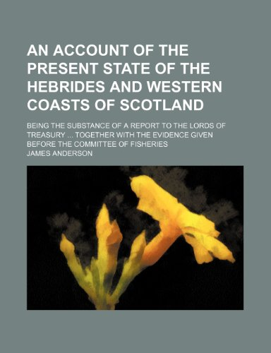 9781150641008: An account of the present state of the Hebrides and western coasts of Scotland ; being the substance of a report to the Lords of Treasury together ... given before the Committee of Fisheries