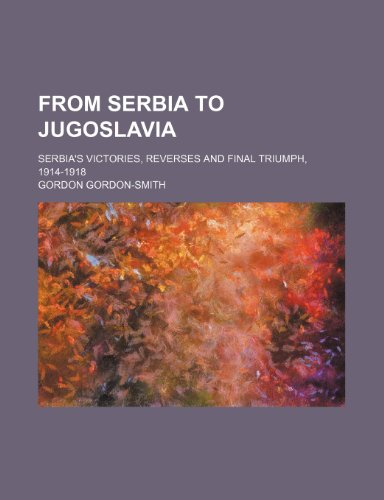 9781150665936: From Serbia to Jugoslavia; Serbia's victories, reverses and final triumph, 1914-1918
