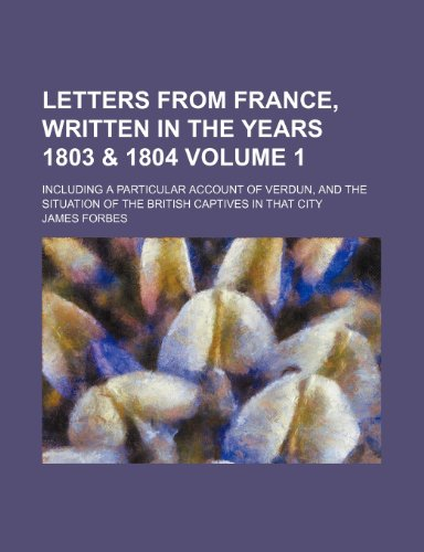 9781150676185: Letters from France, written in the years 1803 & 1804; Including a particular account of Verdun, and the situation of the British captives in that city Volume 1