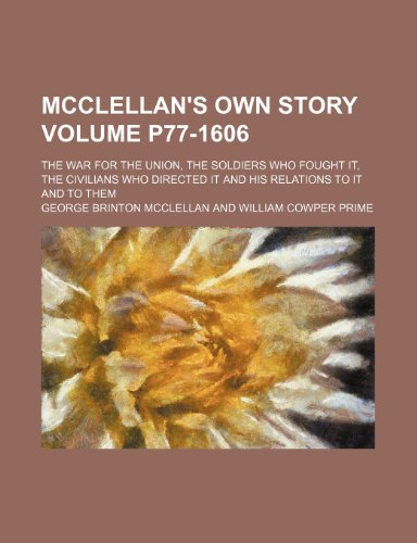 McClellan's own story; the war for the Union, the soldiers who fought it, the civilians who directed it and his relations to it and to them Volume p77-1606 (9781150682063) by Mcclellan, George Brinton