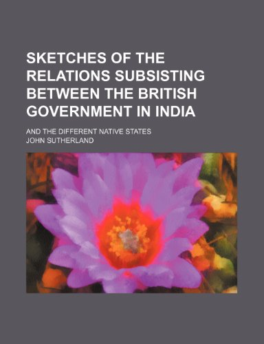 Sketches of the relations subsisting between the British government in India; and the different native states (1150707275) by Sutherland, John