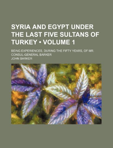 Syria and Egypt Under the Last Five Sultans of Turkey (Volume 1); Being Experiences, During the Fifty Years, of Mr. Consul-General Barker (115070828X) by Barker, John