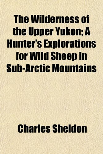 9781150736155: The Wilderness of the Upper Yukon; A Hunter's Explorations for Wild Sheep in Sub-Arctic Mountains
