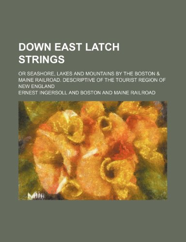 9781150743818: Down east latch strings; or Seashore, lakes and mountains by the Boston & Maine railroad. Descriptive of the tourist region of New England