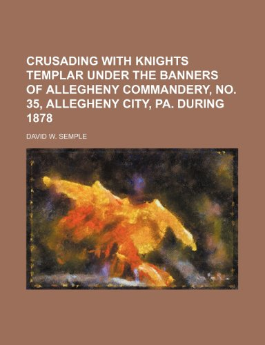9781150771149: Crusading with Knights templar under the banners of Allegheny commandery, no. 35, Allegheny city, Pa. during 1878