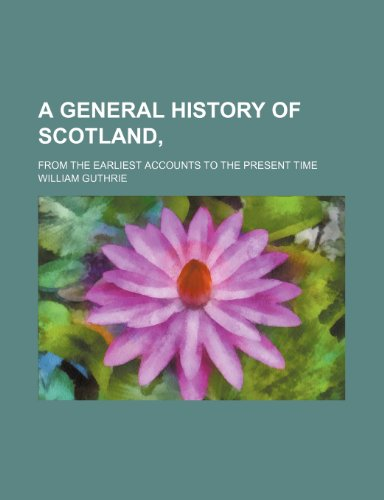 A General History of Scotland, (Volume 3); From the Earliest Accounts to the Present Time (9781150796401) by William Guthrie