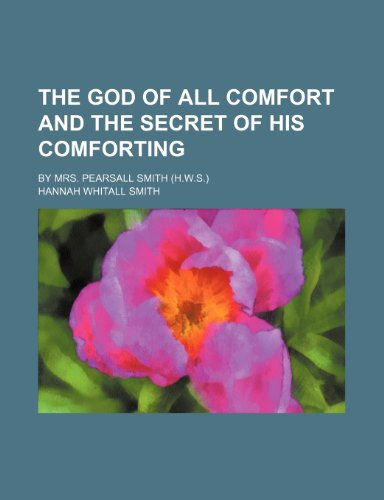 The God of All Comfort and the Secret of His Comforting; By Mrs. Pearsall Smith (H.W.S.) (1150811609) by Hannah Whitall Smith
