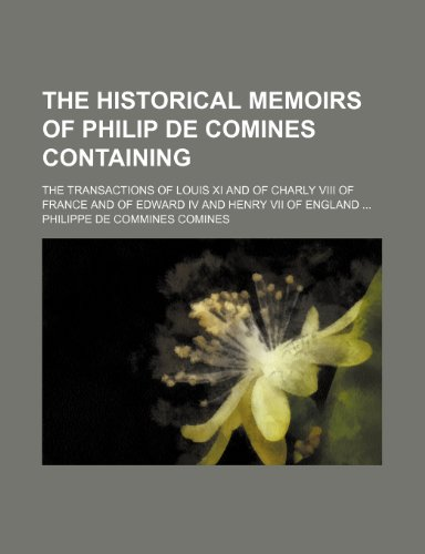 9781150813269: The historical memoirs of Philip de Comines containing; the transactions of Louis XI and of Charly VIII of France and of Edward IV and Henry VII of England